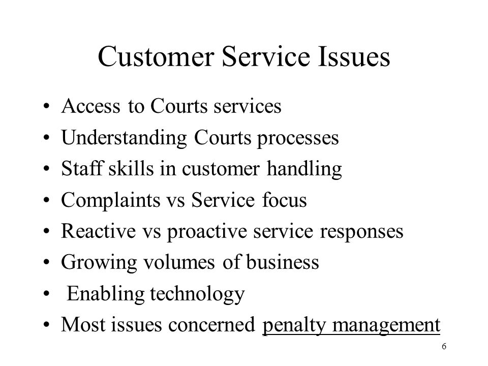 6 Customer Service Issues Access to Courts services Understanding Courts processes Staff skills in customer handling Complaints vs Service focus Reactive vs proactive service responses Growing volumes of business Enabling technology Most issues concerned penalty management