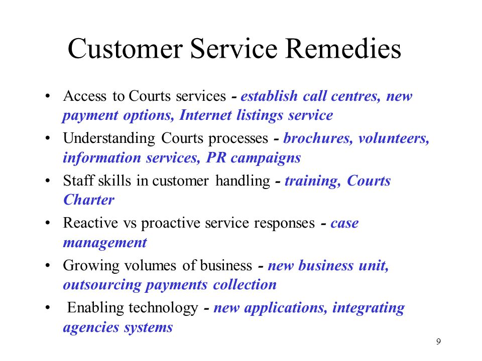 9 Customer Service Remedies Access to Courts services - establish call centres, new payment options, Internet listings service Understanding Courts processes - brochures, volunteers, information services, PR campaigns Staff skills in customer handling - training, Courts Charter Reactive vs proactive service responses - case management Growing volumes of business - new business unit, outsourcing payments collection Enabling technology - new applications, integrating agencies systems