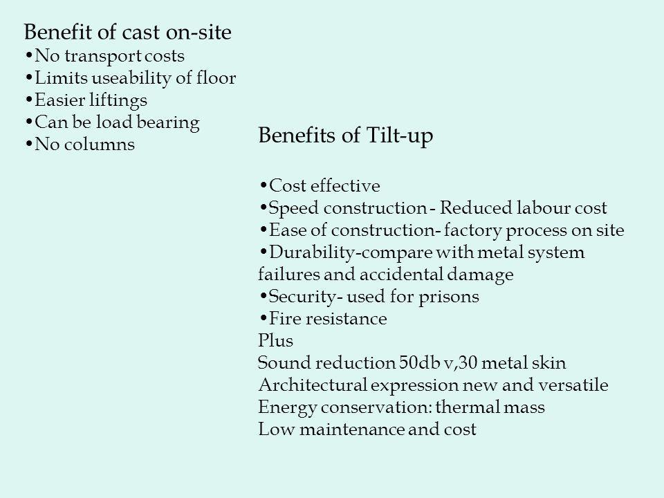 Benefit of cast on-site No transport costs Limits useability of floor Easier liftings Can be load bearing No columns Benefits of Tilt-up Cost effective Speed construction - Reduced labour cost Ease of construction- factory process on site Durability-compare with metal system failures and accidental damage Security- used for prisons Fire resistance Plus Sound reduction 50db v,30 metal skin Architectural expression new and versatile Energy conservation: thermal mass Low maintenance and cost