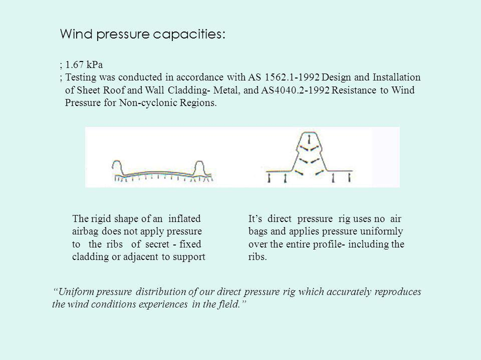 Wind pressure capacities: ; 1.67 kPa ; Testing was conducted in accordance with AS 1562.1-1992 Design and Installation of Sheet Roof and Wall Cladding- Metal, and AS4040.2-1992 Resistance to Wind Pressure for Non-cyclonic Regions.