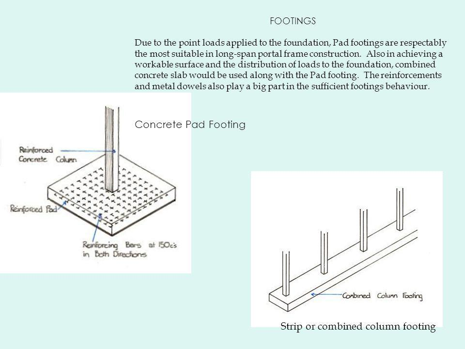 FOOTINGS Due to the point loads applied to the foundation, Pad footings are respectably the most suitable in long-span portal frame construction.