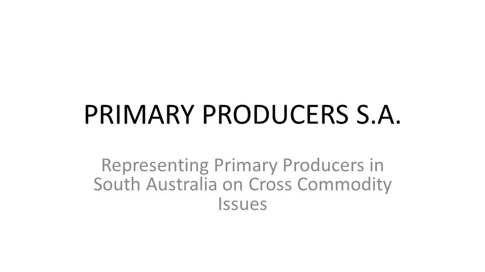 PRIMARY PRODUCERS S.A. Representing Primary Producers in South Australia on Cross Commodity Issues