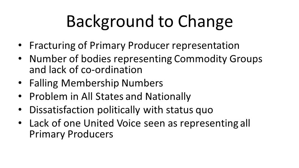 Background to Change Fracturing of Primary Producer representation Number of bodies representing Commodity Groups and lack of co-ordination Falling Membership Numbers Problem in All States and Nationally Dissatisfaction politically with status quo Lack of one United Voice seen as representing all Primary Producers