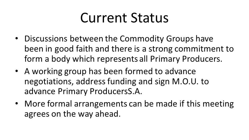 Current Status Discussions between the Commodity Groups have been in good faith and there is a strong commitment to form a body which represents all Primary Producers.