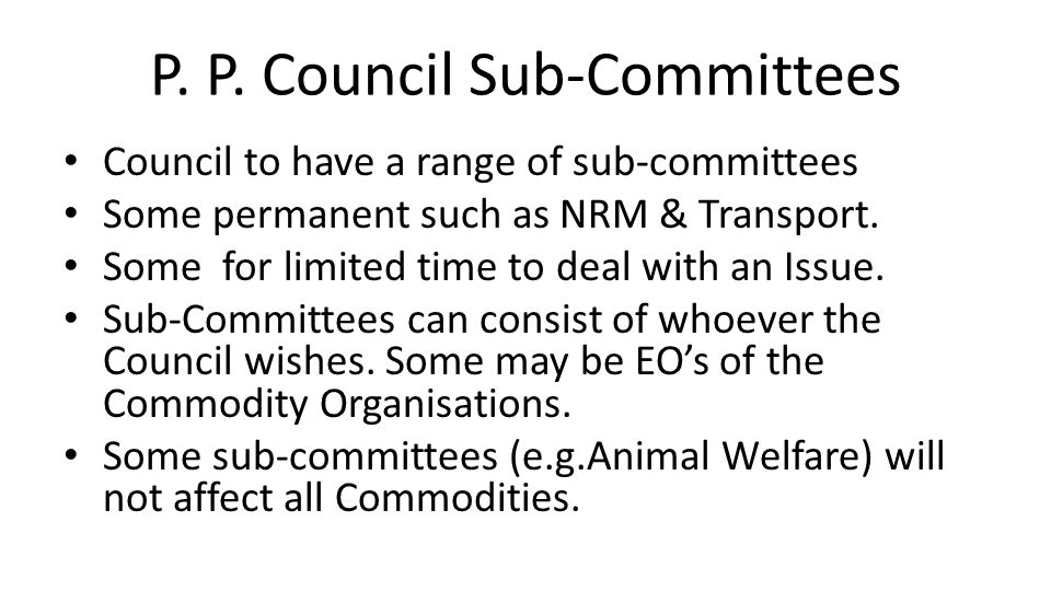 P. P. Council Sub-Committees Council to have a range of sub-committees Some permanent such as NRM & Transport. Some for limited time to deal with an I