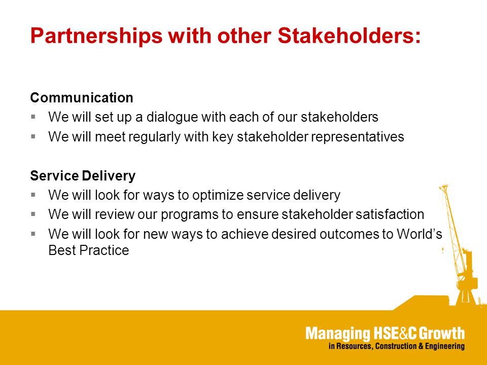 Partnerships with other Stakeholders: Communication  We will set up a dialogue with each of our stakeholders  We will meet regularly with key stakeholder representatives Service Delivery  We will look for ways to optimize service delivery  We will review our programs to ensure stakeholder satisfaction  We will look for new ways to achieve desired outcomes to World's Best Practice
