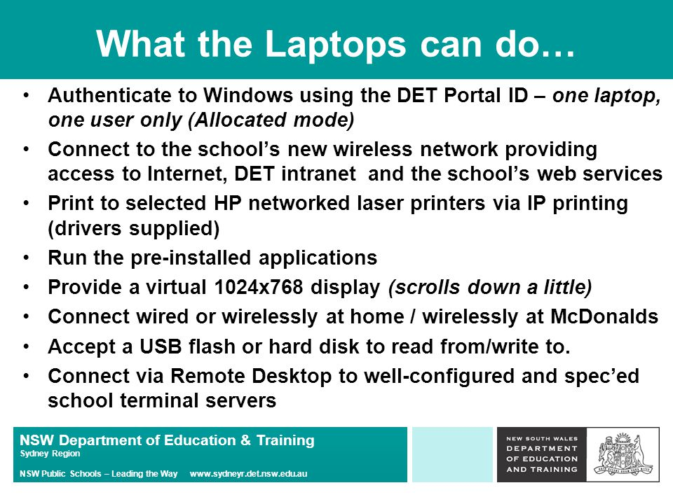 NSW Department of Education & Training Sydney Region NSW Public Schools – Leading the Way www.sydneyr.det.nsw.edu.au What the Laptops can do… Authenticate to Windows using the DET Portal ID – one laptop, one user only (Allocated mode) Connect to the school's new wireless network providing access to Internet, DET intranet and the school's web services Print to selected HP networked laser printers via IP printing (drivers supplied) Run the pre-installed applications Provide a virtual 1024x768 display (scrolls down a little) Connect wired or wirelessly at home / wirelessly at McDonalds Accept a USB flash or hard disk to read from/write to.