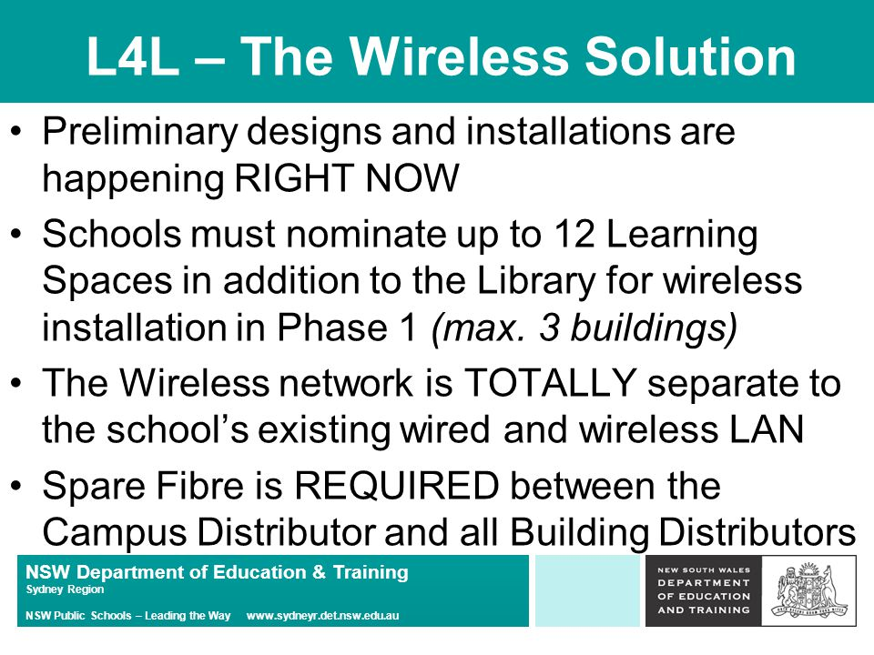 NSW Department of Education & Training Sydney Region NSW Public Schools – Leading the Way www.sydneyr.det.nsw.edu.au L4L – The Wireless Solution Preliminary designs and installations are happening RIGHT NOW Schools must nominate up to 12 Learning Spaces in addition to the Library for wireless installation in Phase 1 (max.