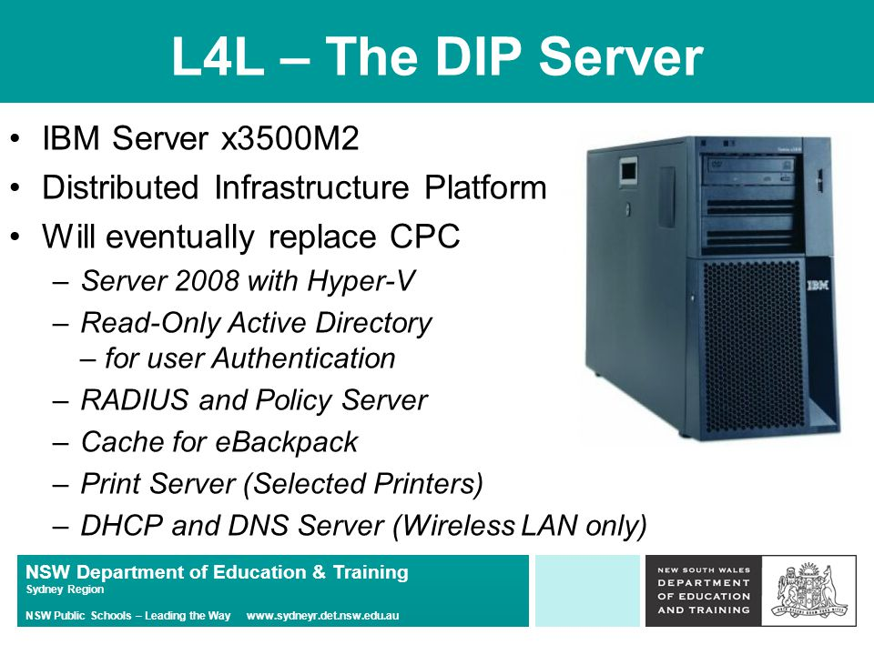 NSW Department of Education & Training Sydney Region NSW Public Schools – Leading the Way www.sydneyr.det.nsw.edu.au L4L – The DIP Server IBM Server x3500M2 Distributed Infrastructure Platform Will eventually replace CPC –Server 2008 with Hyper-V –Read-Only Active Directory – for user Authentication –RADIUS and Policy Server –Cache for eBackpack –Print Server (Selected Printers) –DHCP and DNS Server (Wireless LAN only)