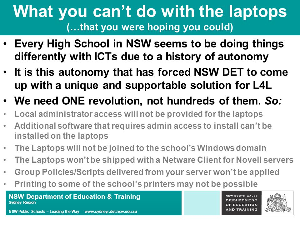 NSW Department of Education & Training Sydney Region NSW Public Schools – Leading the Way www.sydneyr.det.nsw.edu.au What you can't do with the laptops (…that you were hoping you could) Every High School in NSW seems to be doing things differently with ICTs due to a history of autonomy It is this autonomy that has forced NSW DET to come up with a unique and supportable solution for L4L We need ONE revolution, not hundreds of them.