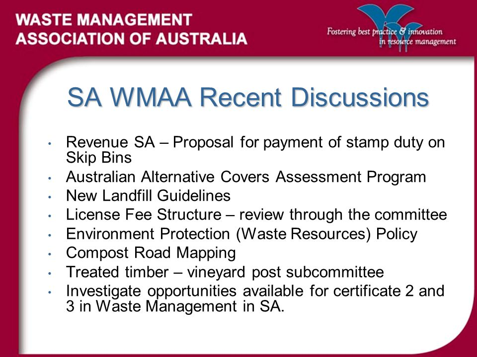 SA WMAA Recent Discussions Revenue SA – Proposal for payment of stamp duty on Skip Bins Australian Alternative Covers Assessment Program New Landfill Guidelines License Fee Structure – review through the committee Environment Protection (Waste Resources) Policy Compost Road Mapping Treated timber – vineyard post subcommittee Investigate opportunities available for certificate 2 and 3 in Waste Management in SA.