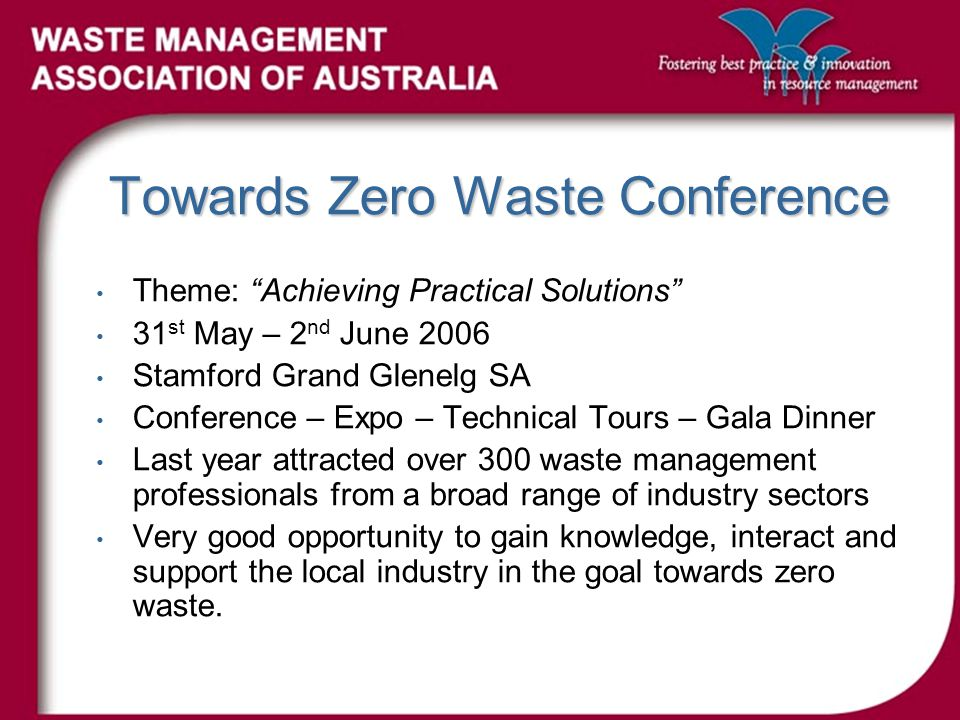 Towards Zero Waste Conference Theme: Achieving Practical Solutions 31 st May – 2 nd June 2006 Stamford Grand Glenelg SA Conference – Expo – Technical Tours – Gala Dinner Last year attracted over 300 waste management professionals from a broad range of industry sectors Very good opportunity to gain knowledge, interact and support the local industry in the goal towards zero waste.