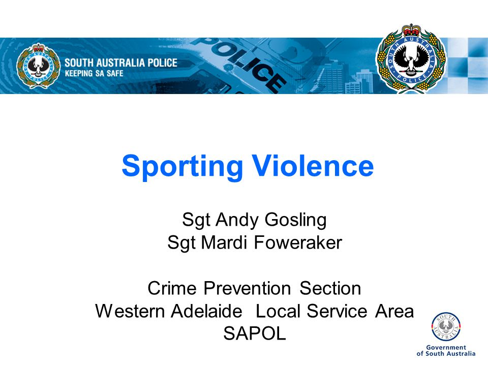 Sporting Violence Sgt Andy Gosling Sgt Mardi Foweraker Crime Prevention Section Western Adelaide Local Service Area SAPOL