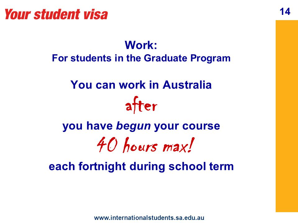 Your student visa   14 Work: For students in the Graduate Program You can work in Australia after you have begun your course 40 hours max.