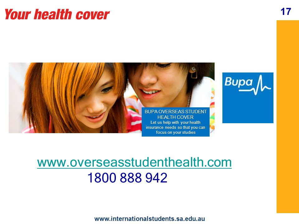 Your health cover BUPA OVERSEAS STUDENT HEALTH COVER Let us help with your health insurance needs so that you can focus on your studies