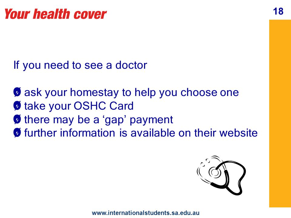 Your health cover   18 If you need to see a doctor Ø Ø ask your homestay to help you choose one Ø Ø take your OSHC Card Ø Ø there may be a 'gap' payment Ø Ø further information is available on their website