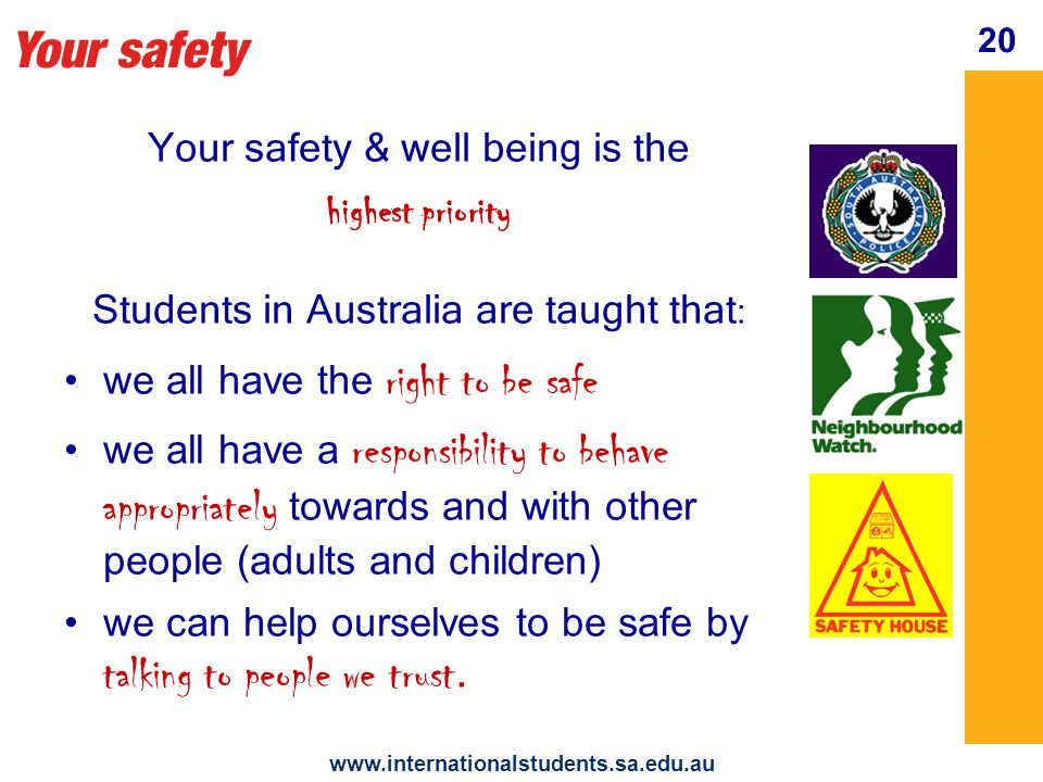 Your safety   20 Your safety & well being is the highest priority Students in Australia are taught that : we all have the right to be safe we all have a responsibility to behave appropriately towards and with other people (adults and children) we can help ourselves to be safe by talking to people we trust.