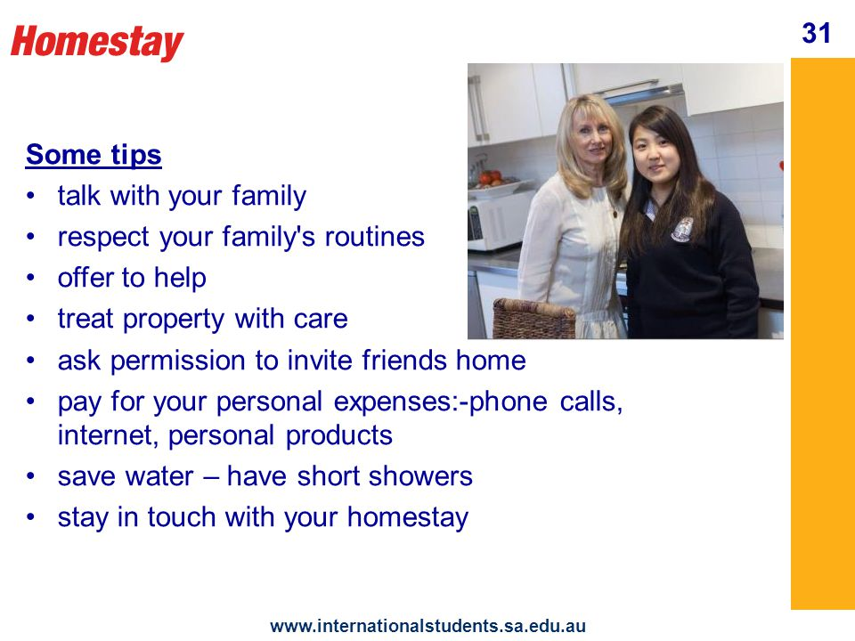 Homestay   31 Some tips talk with your family respect your family s routines offer to help treat property with care ask permission to invite friends home pay for your personal expenses:-phone calls, internet, personal products save water – have short showers stay in touch with your homestay