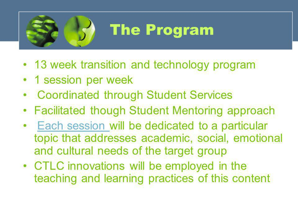 The Program 13 week transition and technology program 1 session per week Coordinated through Student Services Facilitated though Student Mentoring approach Each session will be dedicated to a particular topic that addresses academic, social, emotional and cultural needs of the target groupEach session CTLC innovations will be employed in the teaching and learning practices of this content