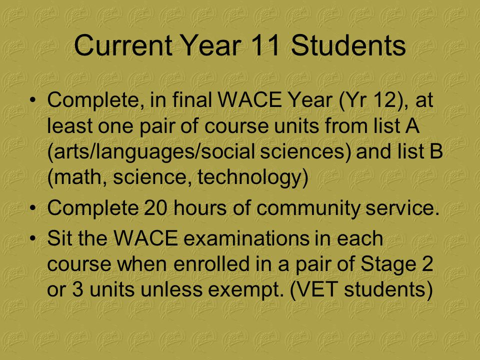 Current Year 11 Students Complete, in final WACE Year (Yr 12), at least one pair of course units from list A (arts/languages/social sciences) and list B (math, science, technology) Complete 20 hours of community service.