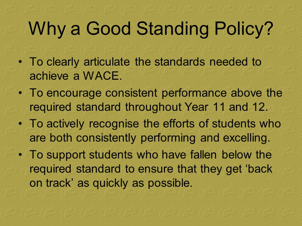 Why a Good Standing Policy. To clearly articulate the standards needed to achieve a WACE.