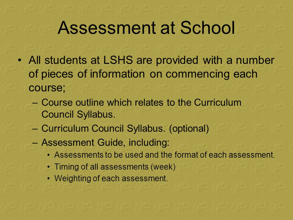 Assessment at School All students at LSHS are provided with a number of pieces of information on commencing each course; –Course outline which relates to the Curriculum Council Syllabus.