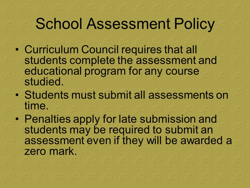 School Assessment Policy Curriculum Council requires that all students complete the assessment and educational program for any course studied.