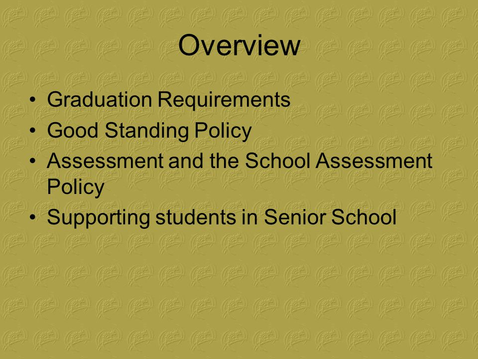 Overview Graduation Requirements Good Standing Policy Assessment and the School Assessment Policy Supporting students in Senior School