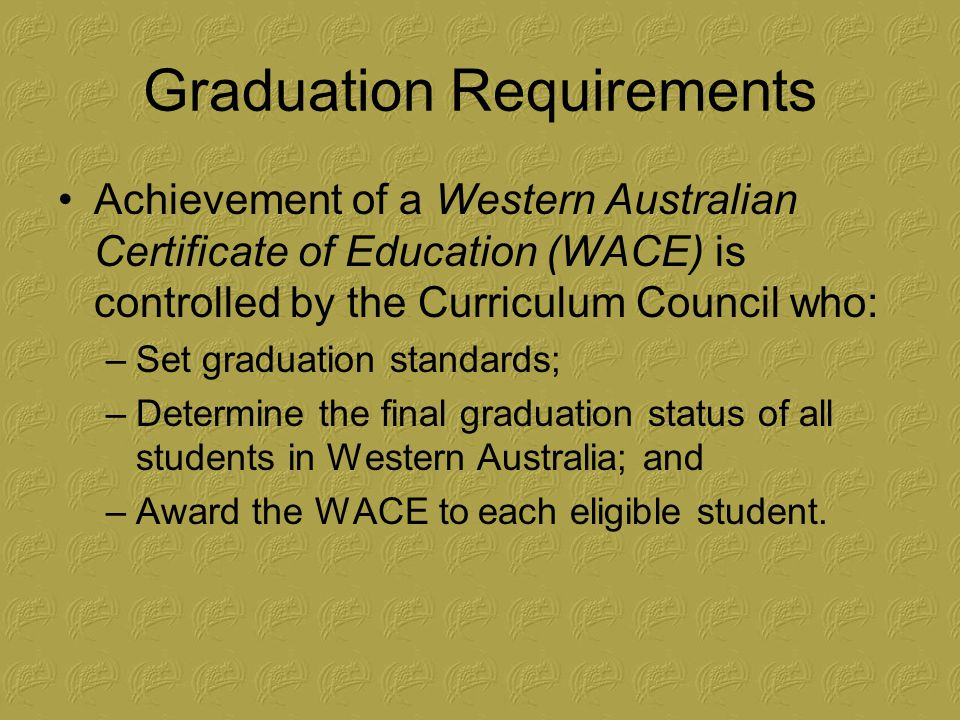 Graduation Requirements Due to the phased introduction of the WACE, the requirements change slightly from year to year.