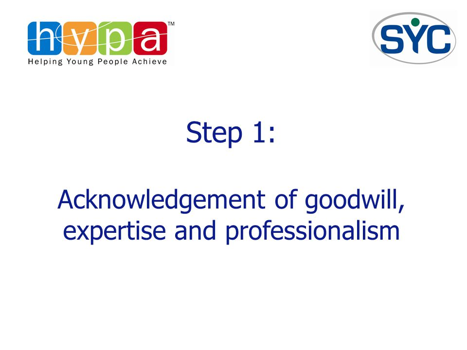 Step 1: Acknowledgement of goodwill, expertise and professionalism