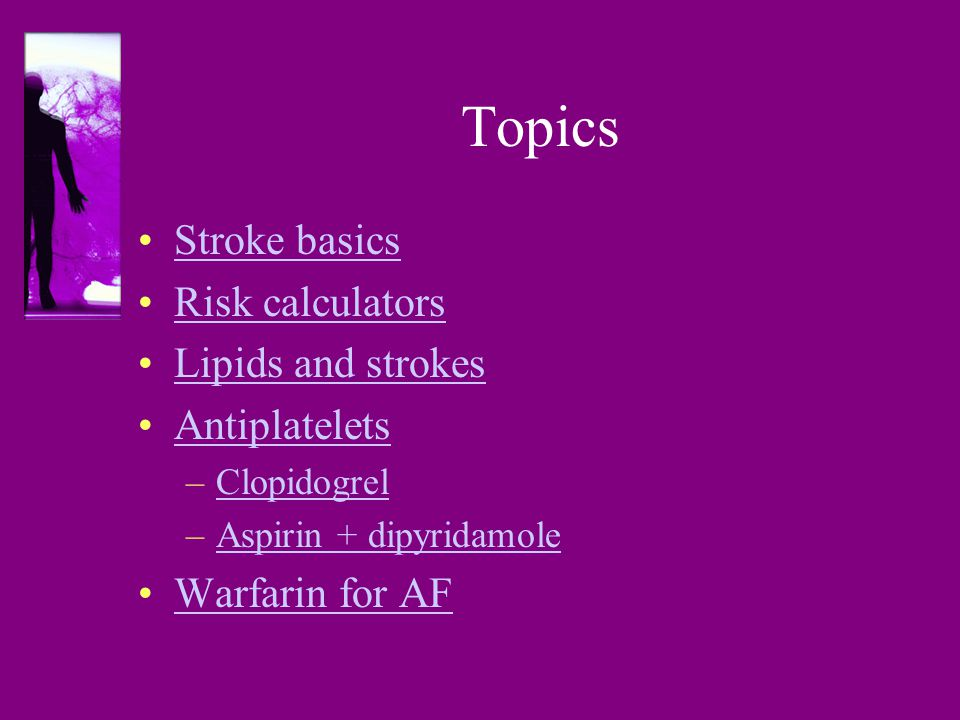 Topics Stroke basics Risk calculators Lipids and strokes Antiplatelets –ClopidogrelClopidogrel –Aspirin + dipyridamoleAspirin + dipyridamole Warfarin for AF