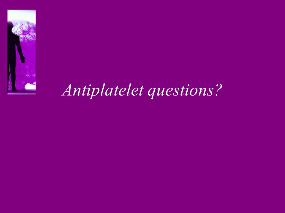 Antiplatelet questions?