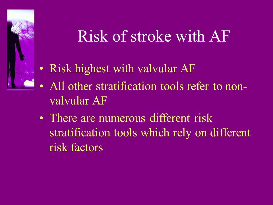 Risk of stroke with AF Risk highest with valvular AF All other stratification tools refer to non- valvular AF There are numerous different risk stratification tools which rely on different risk factors
