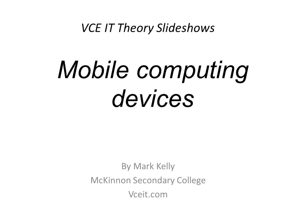 VCE IT Theory Slideshows By Mark Kelly McKinnon Secondary College Vceit.com Mobile computing devices