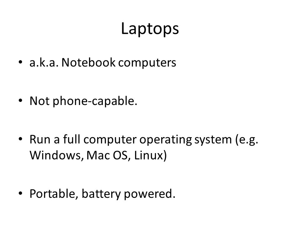 Laptops a.k.a. Notebook computers Not phone-capable. Run a full computer operating system (e.g. Windows, Mac OS, Linux) Portable, battery powered.