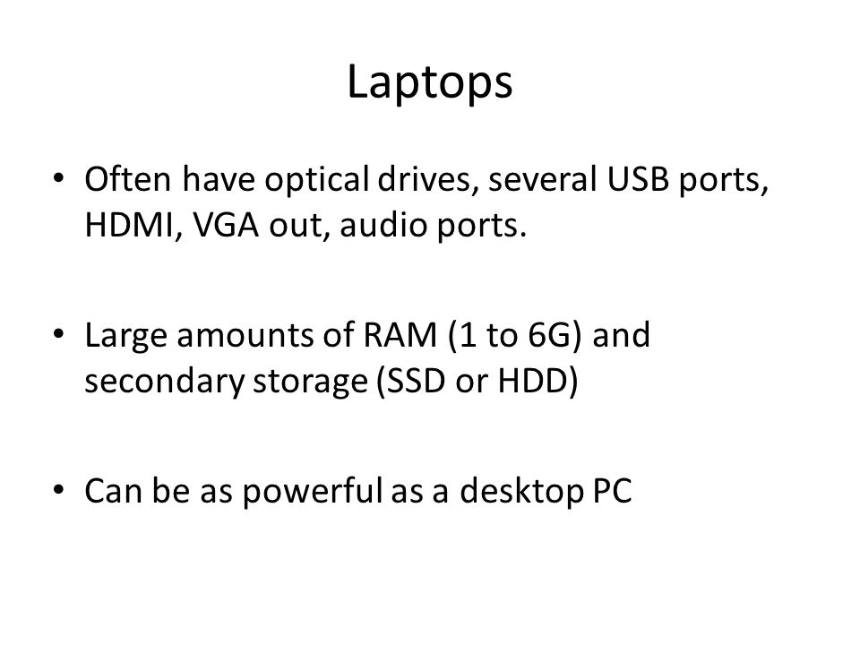 Laptops Often have optical drives, several USB ports, HDMI, VGA out, audio ports. Large amounts of RAM (1 to 6G) and secondary storage (SSD or HDD) Ca