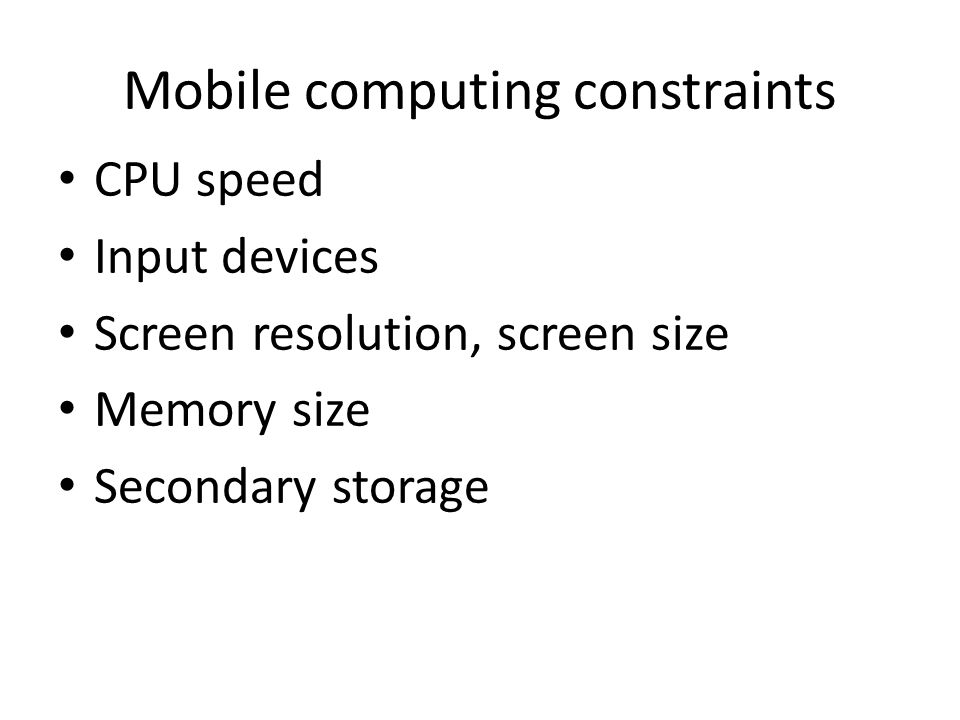 Mobile computing constraints CPU speed Input devices Screen resolution, screen size Memory size Secondary storage