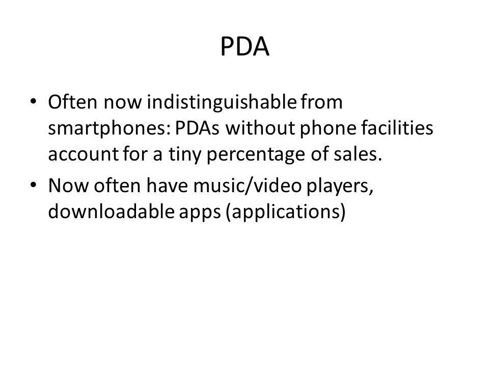 PDA Often now indistinguishable from smartphones: PDAs without phone facilities account for a tiny percentage of sales. Now often have music/video pla