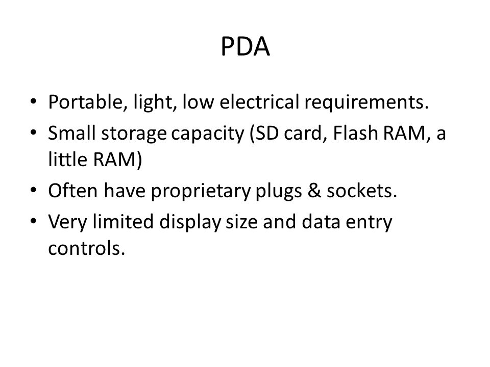 PDA Portable, light, low electrical requirements. Small storage capacity (SD card, Flash RAM, a little RAM) Often have proprietary plugs & sockets. Ve