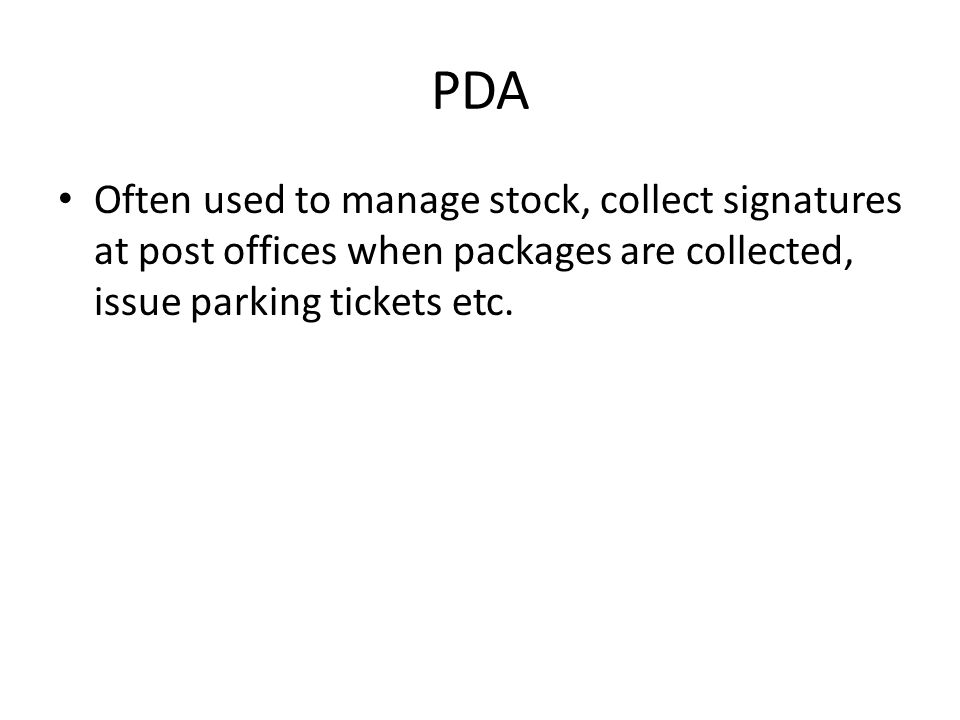 PDA Often used to manage stock, collect signatures at post offices when packages are collected, issue parking tickets etc.