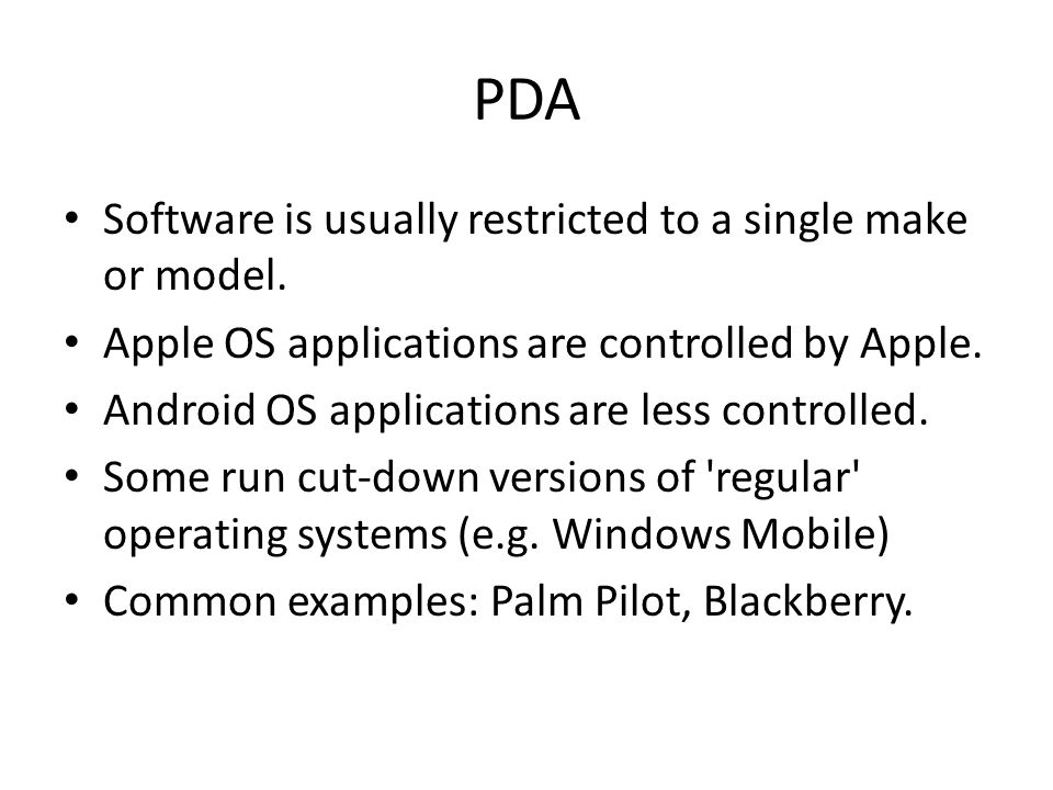 PDA Software is usually restricted to a single make or model. Apple OS applications are controlled by Apple. Android OS applications are less controll