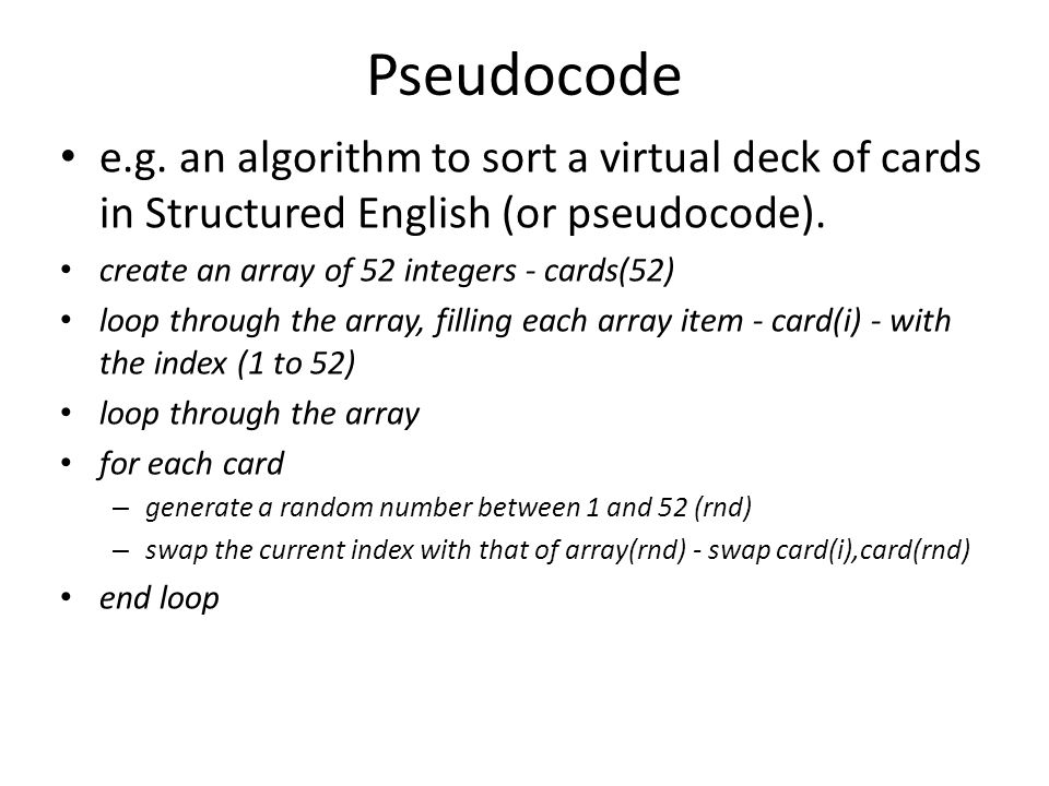 Pseudocode e.g. an algorithm to sort a virtual deck of cards in Structured English (or pseudocode).
