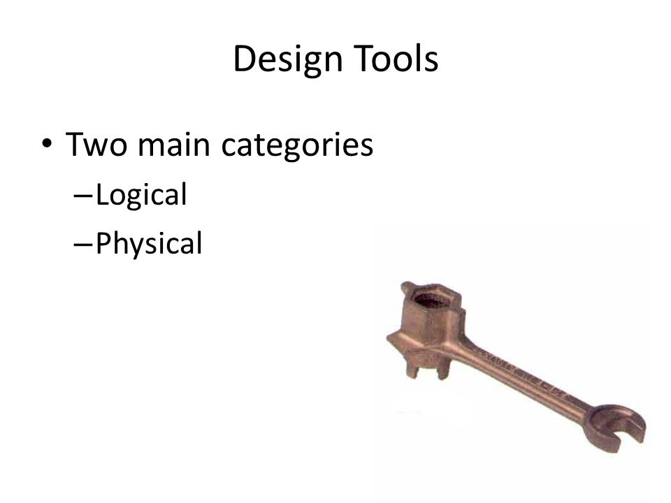 Logical Design Tools They don't design how to actually build any part of the system They specify a plan for a system's overall structure and what it should be able to achieve Could well be used during the PSM's analysis phase (which develops a logical design rather than a physical design)
