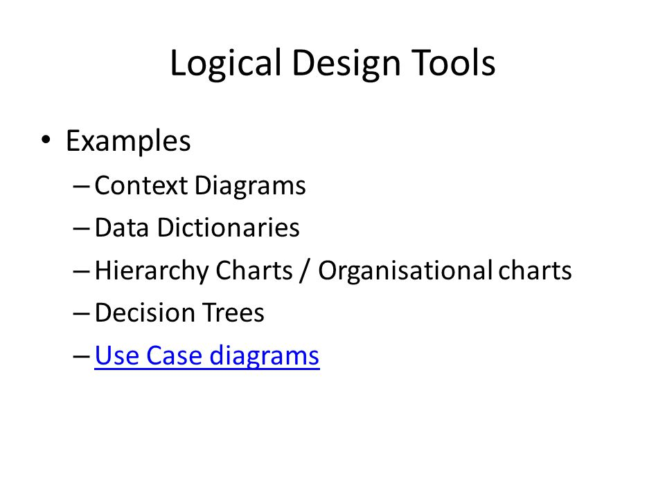 Logical Design Tools Examples – Context Diagrams – Data Dictionaries – Hierarchy Charts / Organisational charts – Decision Trees – Use Case diagrams Use Case diagrams