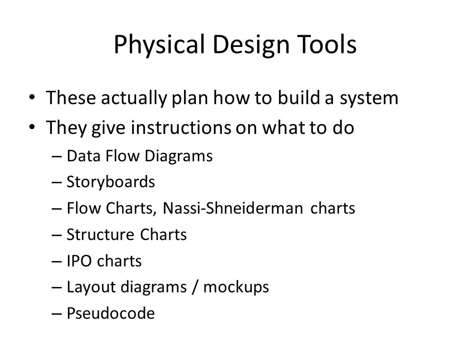 Physical Design Tools These actually plan how to build a system They give instructions on what to do – Data Flow Diagrams – Storyboards – Flow Charts, Nassi-Shneiderman charts – Structure Charts – IPO charts – Layout diagrams / mockups – Pseudocode