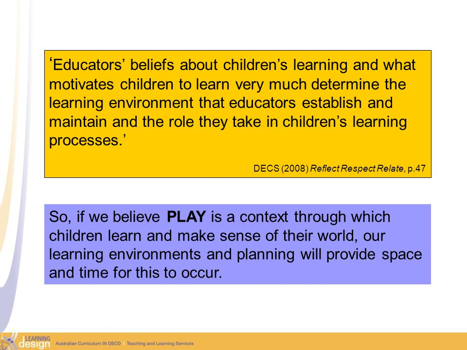 ' Educators' beliefs about children's learning and what motivates children to learn very much determine the learning environment that educators establish and maintain and the role they take in children's learning processes.' DECS (2008) Reflect Respect Relate, p.47 So, if we believe PLAY is a context through which children learn and make sense of their world, our learning environments and planning will provide space and time for this to occur.