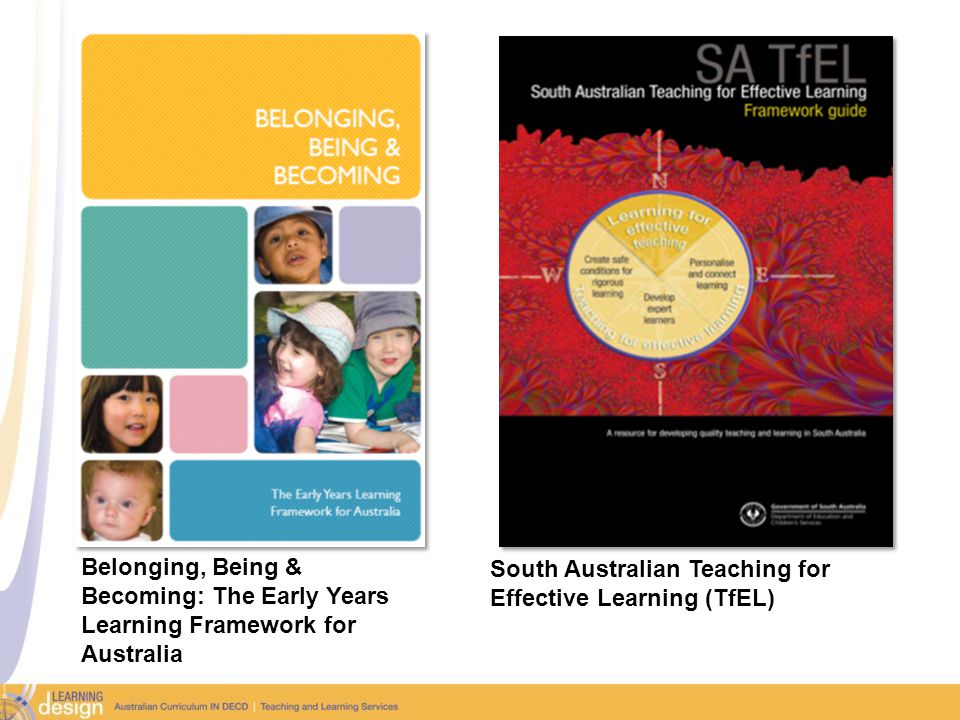 Belonging, Being & Becoming: The Early Years Learning Framework for Australia South Australian Teaching for Effective Learning (TfEL)