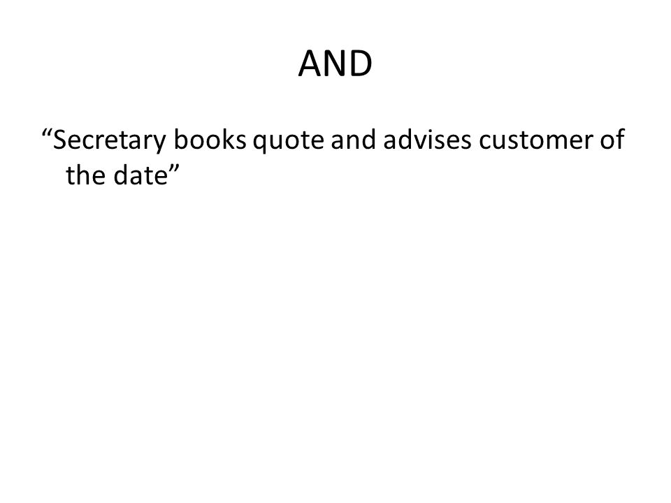 """AND """"Secretary books quote and advises customer of the date"""""""