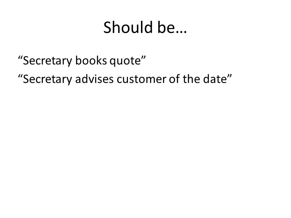 "Should be… ""Secretary books quote"" ""Secretary advises customer of the date"""