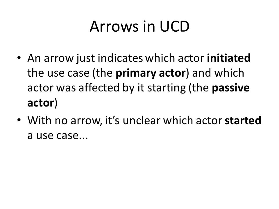 Arrows in UCD An arrow just indicates which actor initiated the use case (the primary actor) and which actor was affected by it starting (the passive